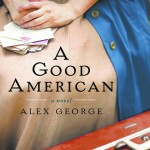 """""""A Good American"""" By Alex George Historical Fiction Berkley Trade, 2012, 381 pages"""
