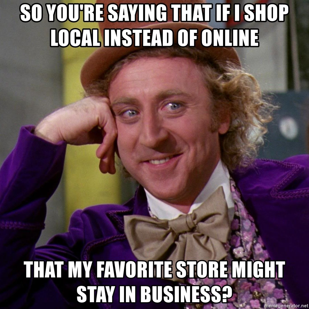 so youre saying that if i shop local instead of online that my favorite store might stay in business meme challenge of march 22 inland 360